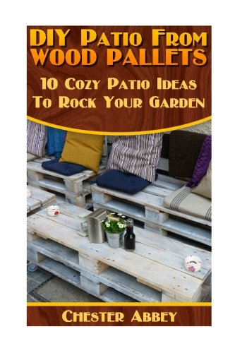 DIY Patio From Wood Pallets: 10 Cozy Patio Ideas To Rock Your Garden: (Household Hacks, DIY Projects, Woodworking, DIY Ideas) (Patio Pallet Ideas)