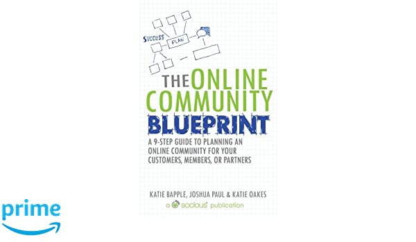 The online community blueprint a 9 step guide to planning an online the online community blueprint a 9 step guide to planning an online community for your customers members or partners katie bapple joshua paul malvernweather Images
