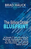 The Billion Dollar Internet Marketing Blueprint: A Simple 7 Step Formula For Building Unstoppable Traffic To Your Website, Growing Your Business and Selling More Online.