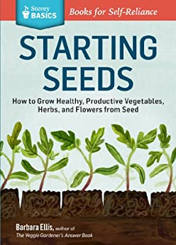 Starting Seeds: How to Grow Healthy, Productive Vegetables, Herbs, and Flowers from Seed. A Storey BASICS® Title by [Ellis, Barbara W.]