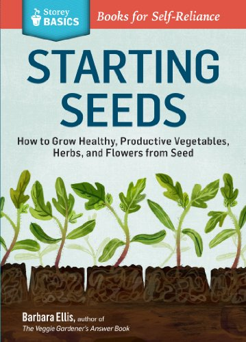 Starting Seeds: How to Grow Healthy, Productive Vegetables, Herbs, and Flowers from Seed. A Storey BASICS® (Indoor Flower Gardening)