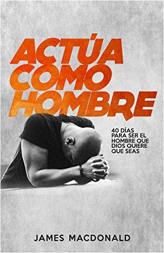 ¡Actua como hombre!: 40 dias para ser el hombre que Dios quiere que seas (Spanish Edition) [James MacDonald] (Tapa Blanda)