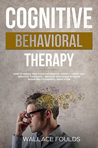 COGNITIVE BEHAVIORAL THERAPY: How to Break Free from Depression, Anxiety, Anger and Negative Thoughts - Develop Resilience without Resorting to Harmful Medication