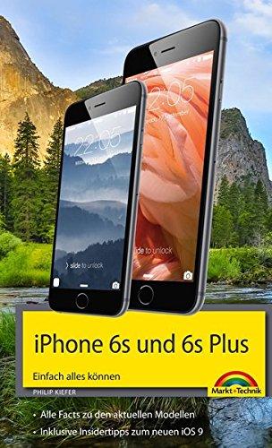 iPhone 6s und 6s Plus Einfach alles können - Die Anleitung zum neuen iPhone mit iOS 9 Taschenbuch – 17. November 2015 Philip Kiefer Markt + Technik Verlag 3959820364 20366