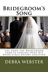 Bridegroom's Song: The Love Song the Bridegroom Lamb Is Singing Over His Bride Since Before Creation