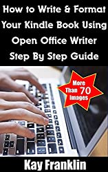 Kindle Publishing: How To Write + Format A Kindle Book Using Open Office Writer: Step By Step Guide With More Than 70 Screen Shots (Free Kindle Publishing 1)