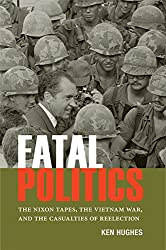 Fatal Politics: The Nixon Tapes, the Vietnam War, and the Casualties of Reelection
