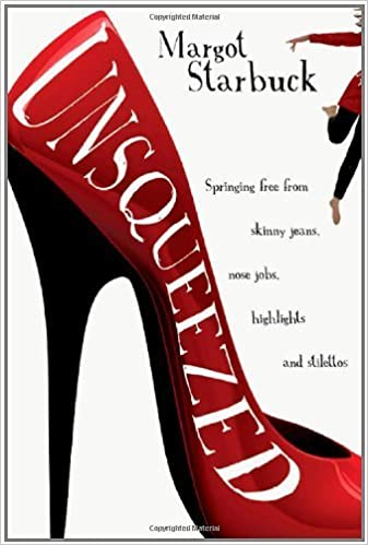 Unsqueezed: Springing Free from Skinny Jeans, Nose Jobs, Highlights and Stilettos by Margot Starbuck (2010-06-20)
