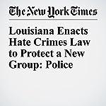 Louisiana Enacts Hate Crimes Law to Protect a New Group: Police | Richard Pérez Peña