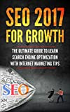 SEO 2017 for Growth: The Ultimate Guide to Learn Search Engine Optimization with Internet Marketing Tips (Beginner Internet Marketing, Webmaster, Search ... For Beginners, Get Traffic From Google)