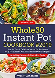 Whole30 Instant Pot Cookbook #2019: Simple, Easy & Delicious Instant Pot Recipes to Help You Succeed with the Whole30 Diet and Beyond (Including Pictures & Nutrition Facts)