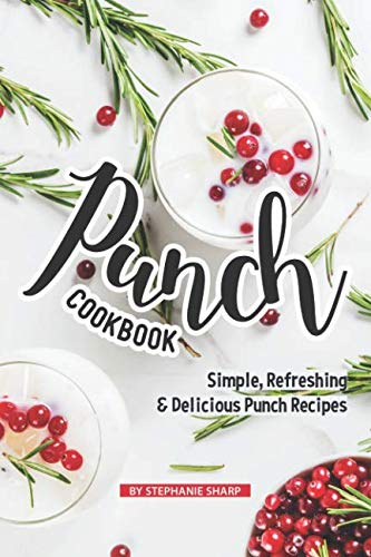 Punch Cookbook: Simple, Refreshing & Delicious Punch Recipes by Stephanie Sharp