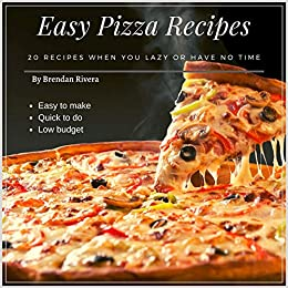 Easy Pizza Recipes: 20 recipes when you lazy or have no time by [Rivera, Brendan]