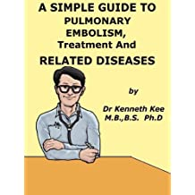 A Simple Guide to Pulmonary Embolism, Treatment and Related Diseases (A Simple Guide To Medical Conditions)