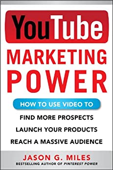 YouTube Marketing Power: How to Use Video to Find More Prospects, Launch Your Products, and Reach a Massive Audience by [Jason G. Miles]