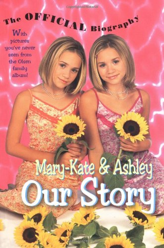 Mary-Kate & Ashley Our Story: Mary-Kate & Ashley Olsen's Official Biography