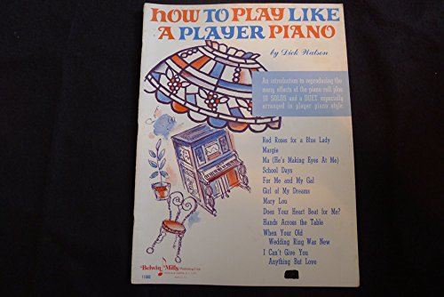 How to Play Like a Player Piano - An Introduction to Reproducing the Many Effects of the Piano Roll Plus 10 Solos and a Duet Especially Arranged in Player Piano Style