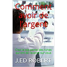 Comment avoir de l'argent: C'est le top secret des riches qui ont de l'avance sur vous (French Edition)