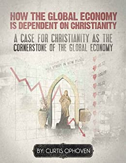 How the Global Economy is Dependent on Christianity by [Ophoven, Curtis]