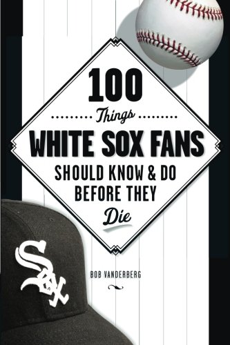 100 Things White Sox Fans Should Know & Do Before They Die (100 Things...Fans Should (Black Sox Baseball Team)