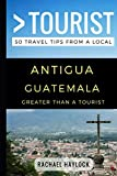 Greater Than a Tourist - Antigua Guatemala: 50 Travel Tips from a Local