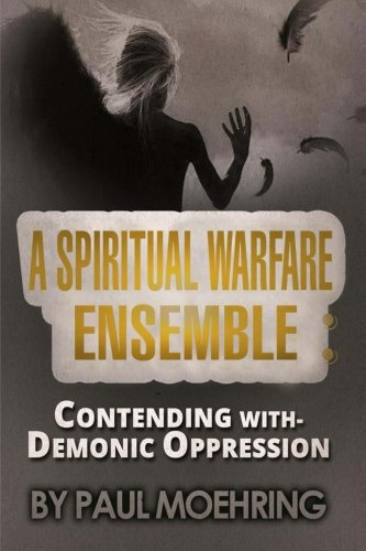 A Spiritual Warfare Ensemble: Contending with- Demonic Oppression