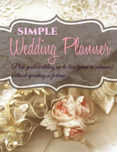 Simple Wedding Planner: Plan your wedding up to two years in advance, without spending a fortune. (Affordable Wedding Planners) (Volume 3)