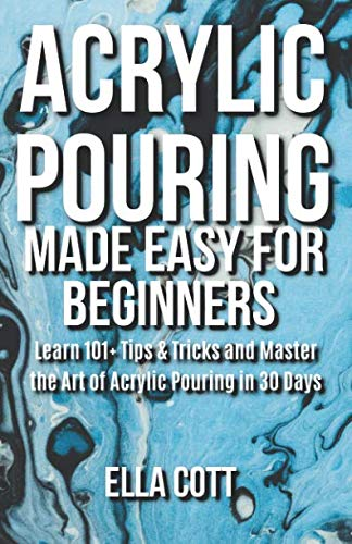 ACRYLIC POURING MADE EASY FOR BEGINNERS: LEARN 101+ TIPS & TRICKS AND MASTER THE ART OF ACRYLIC POURING IN 30 DAYS