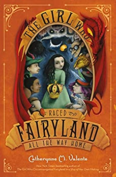 The Girl Who Raced Fairyland All the Way Home by [Valente, Catherynne M.]