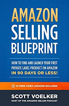 Amazon Selling Blueprint - How to Find and Launch Your First Private-Label Product  on Amazon in 90 Days or Less by [Voelker, Scott]