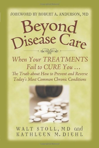 Beyond Disease Care: When Your TREATMENTS Fail to CURE You...The Truth about How to Prevent and Reverse Today's Most Common Chronic Conditions by Walt Stoll, Kathleen M. Diehl (2011) Paperback