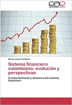 Sistema financiero colombiano: evolución y perspectivas: Comportamiento y dinámica del sistema financiero (Spanish Edition)