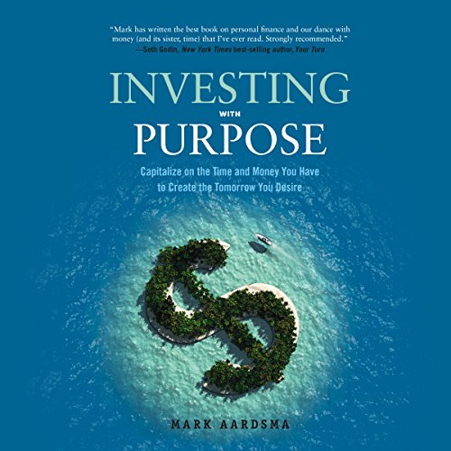 Investing with Purpose: Capitalize on the Time and Money You Have to Create the Tomorrow You Desire