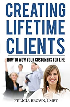 Creating Lifetime Clients: How to Wow Your Customers for Life by [Brown, Felicia]