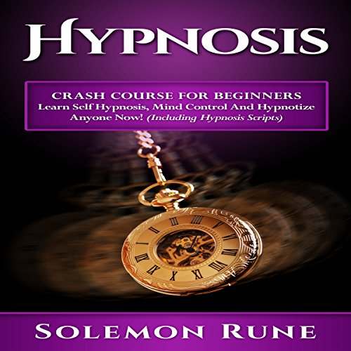 Hypnosis: Crash Course for Beginners: Learn Self Hypnosis, Mind Control and Hypnotize Anyone Now!