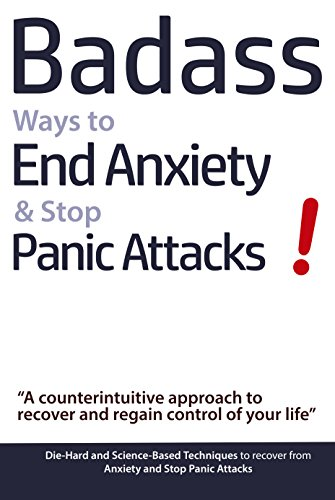 Badass Ways to End Anxiety & Stop Panic Attacks! - A counterintuitive approach to recover and regain control of your life: Die-Hard and Science-Based Techniques ... to recover from Anxiety & Panic Attacks