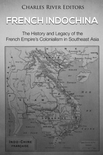 French Indochina: The History and Legacy of the French Empire's Colonialism in Southeast - French Indochina