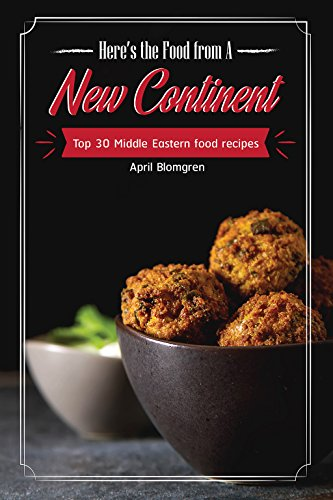 Here's the Food from A New Continent: Top 30 Middle Eastern Food Recipes by April Blomgren