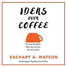 Ideas Over Coffee: Try New Thoughts, Take New Actions, Live a New Experience Audiobook by Zach Watson Narrated by Zach Watson