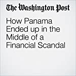 How Panama Ended up in the Middle of a Financial Scandal | Joshua Partlow,Ana Swanson