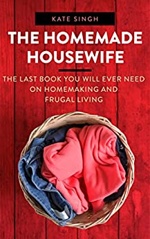 The Homemade Housewife: The last book you will ever need on homemaking and frugal living by [Singh, Kate]