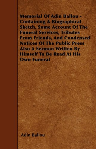 Read Online Memorial Of Adin Ballou - Containing A Biographical Sketch, Some Account Of The Funeral Services, Tributes From Friends, And Condensed Notices Of The ... By Himself To Be Read At His Own Funeral pdf