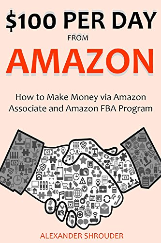 $100 PER DAY FROM AMAZON: How to Make Money via Amazon Associate and Amazon FBA Program (2 in 1 bundle)