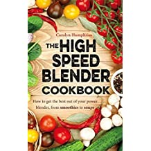 The High Speed Blender Cookbook: How to get the best out of your multi-purpose power blender, from smoothies to soups by Carolyn Humphries (2016-05-31)