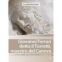 Giovanni Ferrari detto il Torretti, maestro del Canova: Il bassorilievo del Getsemani a Gerusalemme (Arte-Archeologia) (Italian Edition) by Francesca Fedeli (2015-03-26)