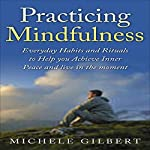 Practicing Mindfulness: Living in the Moment Through Meditation: Everyday Habits and Rituals to Help You Achieve Inner Peace | Michele Gilbert