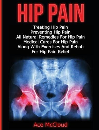 Hip Pain: Treating Hip Pain: Preventing Hip Pain, All Natural Remedies For Hip Pain, Medical Cures For Hip Pain, Along With Exercises And Rehab For (Ultimate Guide for Healing Hip Pain with) [McCloud, Ace] (Tapa Dura)