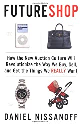 Futureshop: How the New Auction Culture Will Revolutionize How We Buy, Sell, And Get Things We Really Want