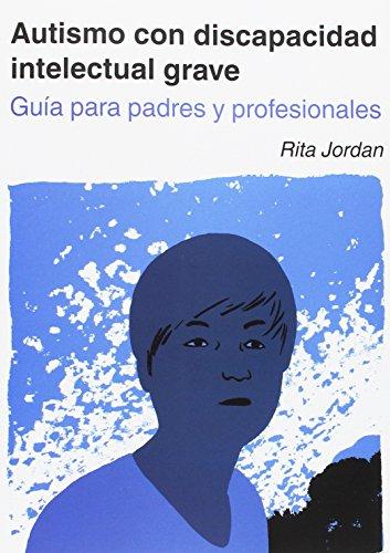 AUTISMO CON DISCAPACIDAD INTELECTUAL GRAVE. GUIA PARA PADRES Y PR OFESIONALES
