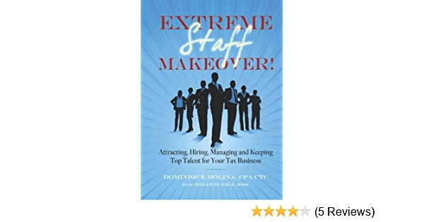 Extreme Staff Makeover: Attracting, Hiring, Managing and Keeping Top Talent for Your Tax Business